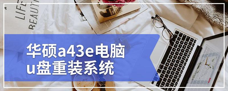 华硕a43e电脑u盘重装系统 华硕A43E笔记本电脑重装系统