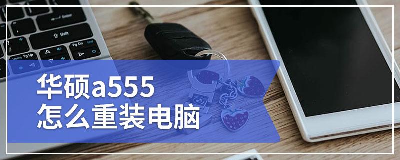 华硕a555怎么重装电脑 华硕a555电脑win10重装