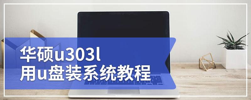 华硕u303l电脑系统重装 华硕u303l用u盘装系统教程