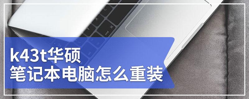 k43t华硕笔记本电脑怎么重装 华硕k43t笔记本电脑重装系统