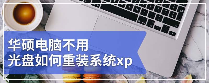 华硕电脑不用光盘如何重装系统xp 华硕电脑无光盘重装xp系统