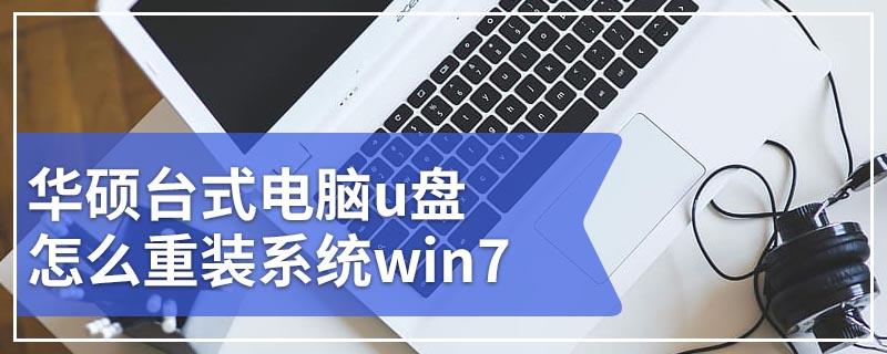 华硕台式电脑u盘怎么重装系统win7 华硕台式u盘重装win7步骤