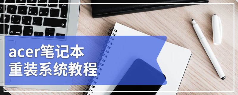 acer笔记本重装系统教程 acer笔记本电脑如何重装系统