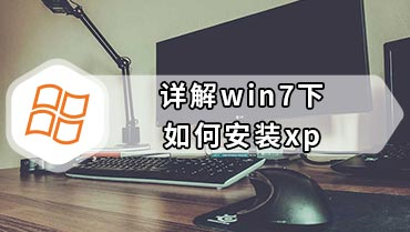 详解win7下如何安装xp win7下安装xp系统教程