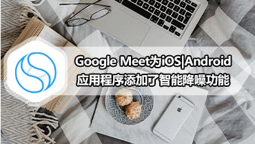 Google Meet为iOS Android应用程序添加了智能降噪功能
