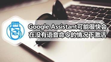 Google Assistant可能很快会在没有语音命令的情况下激活
