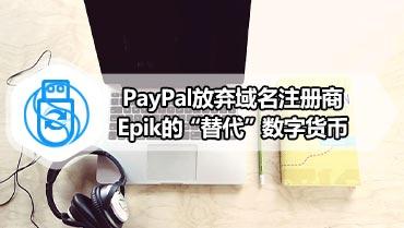 "PayPal放弃域名注册商Epik的""替代""数字货币"