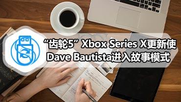 """""""齿轮5""""Xbox Series X更新使Dave Bautista进入故事模式"""