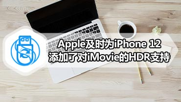 Apple及时为iPhone 12添加了对iMovie的HDR支持