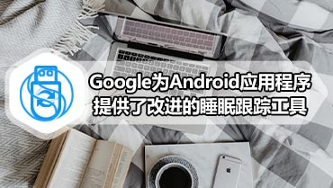 Google为Android应用程序提供了改进的睡眠跟踪工具