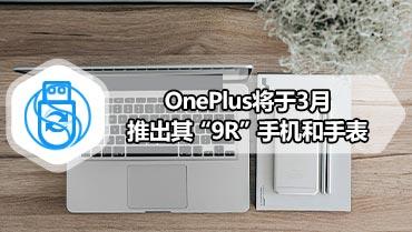 "OnePlus将于3月推出其""9R""手机和手表"