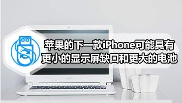 苹果的下一款iPhone可能具有更小的显示屏缺口和更大的电池